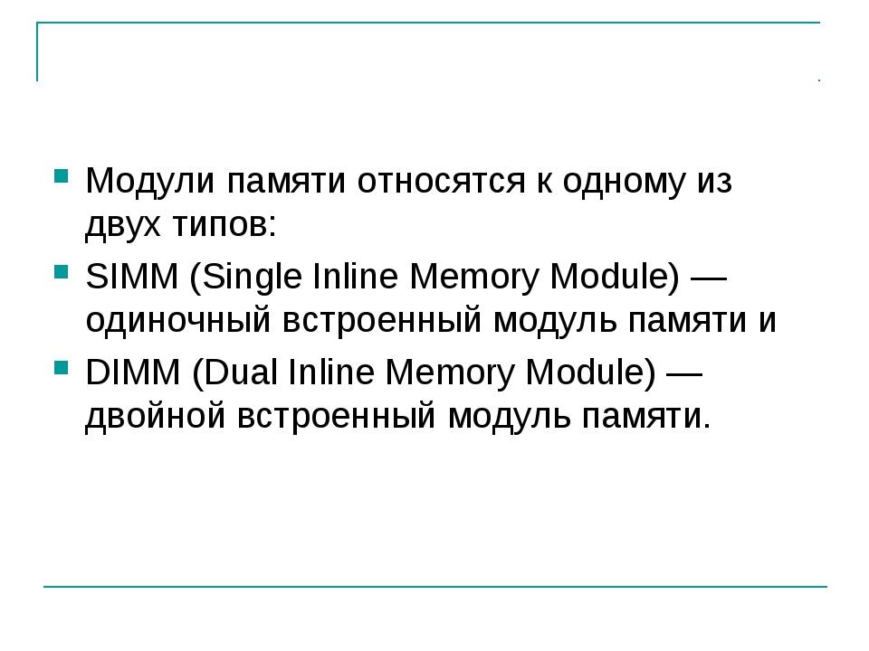 Модули памяти относятся к одному из двух типов: SIMM (Single Inline Memory Mo...