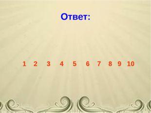 Ответ: 1 2 3 4 5 6 7 8 9 10