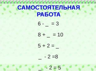 САМОСТОЯТЕЛЬНАЯ РАБОТА 6 - _ = 3 8 + _ = 10 5 + 2 = _ _ - 2 =8 _ - 2 = 5