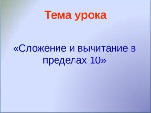 Тема урока «Сложение и вычитание в пределах 10»