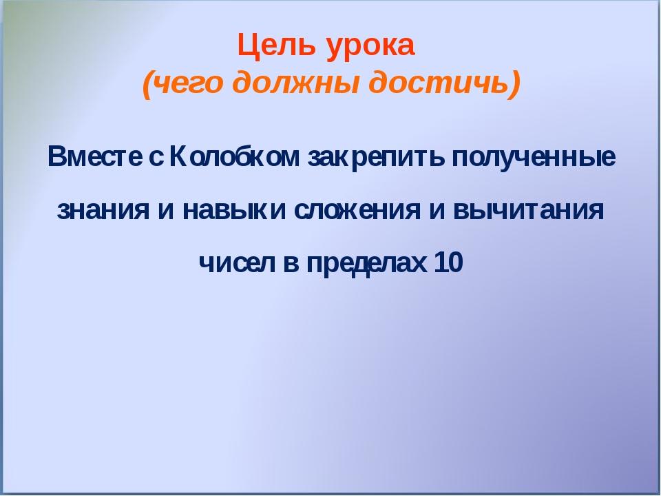 Цель урока (чего должны достичь) Вместе с Колобком закрепить полученные знани...