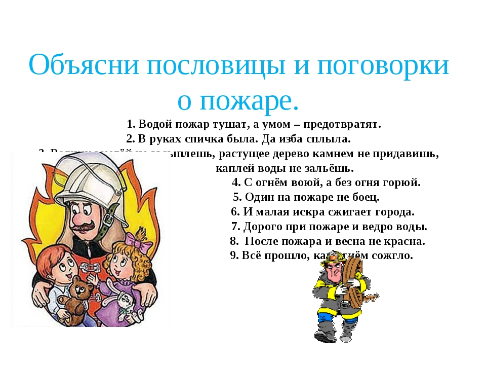 Объясни пословицы и поговорки о пожаре. 1. Водой пожар тушат, а умом – предот...