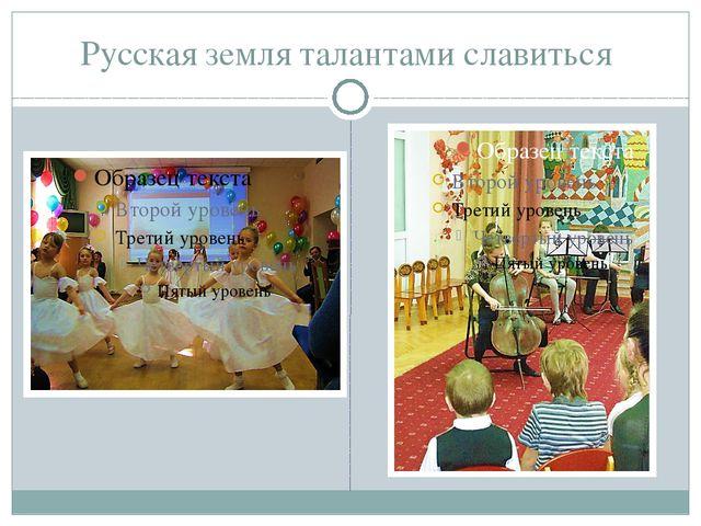 Русская земля талантами славиться