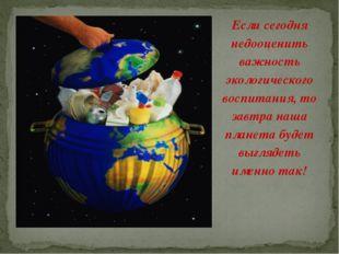 Если сегодня недооценить важность экологического воспитания, то завтра наша п