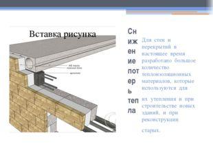 Снижение потерь тепла Для стен и перекрытий в настоящее время разработано бол