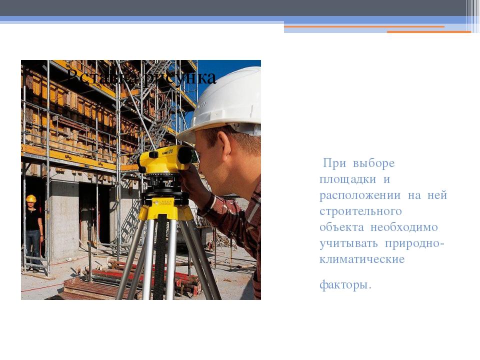 При выборе площадки и расположении на ней строительного объекта необходимо у...