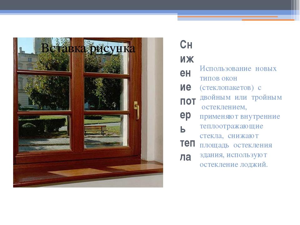 Снижение потерь тепла Использование новых типов окон (стеклопакетов) с двойны...