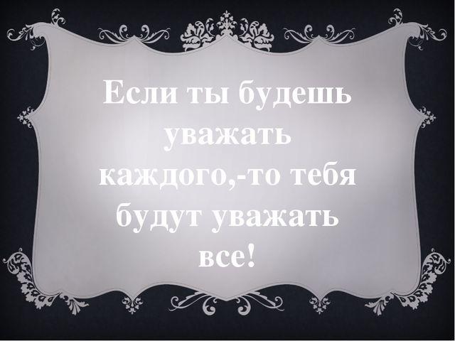Если ты будешь уважать каждого,-то тебя будут уважать все!