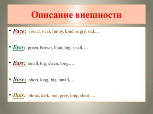 Описание внешности Face: round, oval, funny, kind, angry, sad,… Eyes: green,