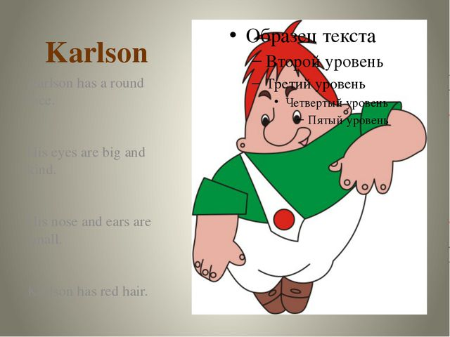 Karlson Karlson has a round face. His eyes are big and kind. His nose and ear...