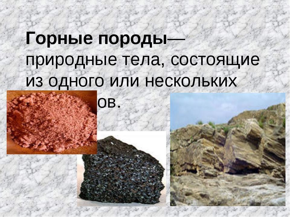 Горные породы― природные тела, состоящие из одного или нескольких минералов.