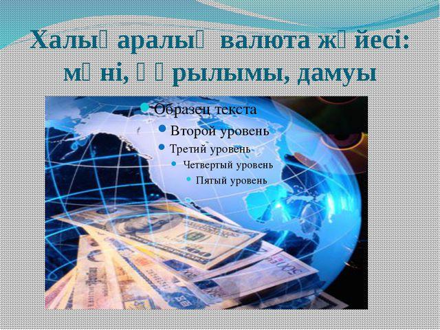 Халықаралық валюта жүйесі: мәні, құрылымы, дамуы