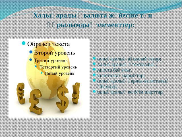 Халықаралық валюта жүйесіне тән құрылымдық элементтер: халықаралық ақшалай т...