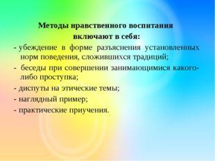 Методы нравственного воспитания включают в себя: -убеждение в форме разъясн