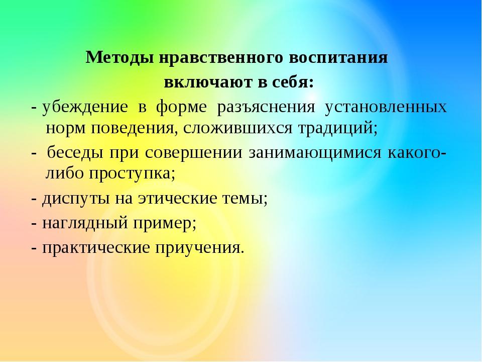 Методы нравственного воспитания включают в себя: -убеждение в форме разъясн...