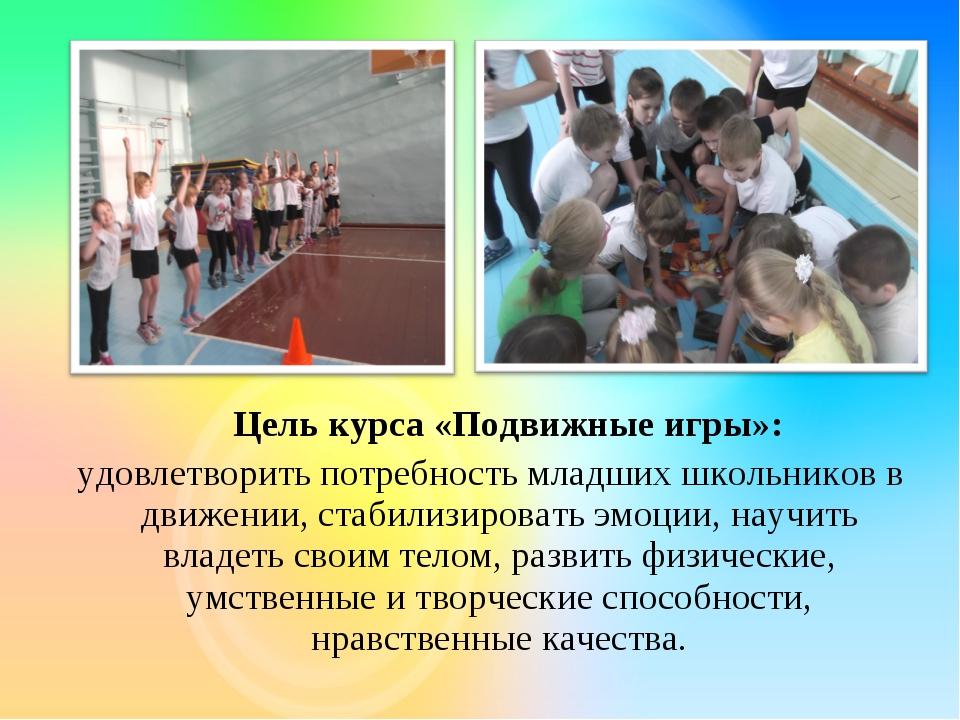 Цель курса «Подвижные игры»: удовлетворить потребность младших школьников в...