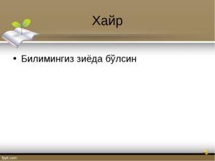Хайр Билимингиз зиёда бўлсин