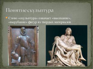 Слово «скульптура» означает «высекание», «вырубание» фигур из твердых материа