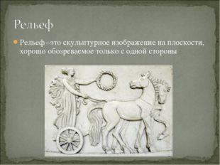Рельеф –это скульптурное изображение на плоскости, хорошо обозреваемое только