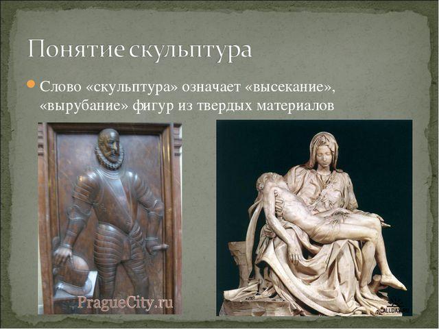 Слово «скульптура» означает «высекание», «вырубание» фигур из твердых материа...