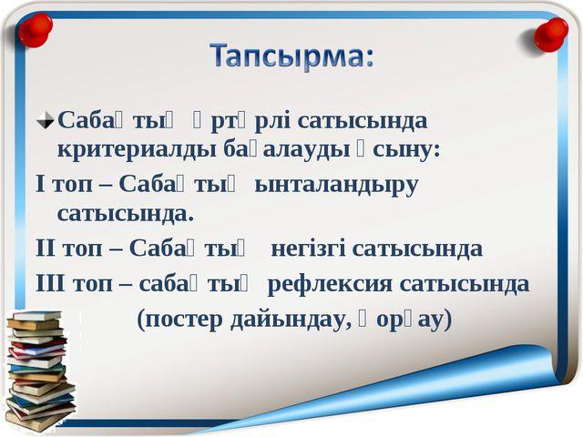 Сабақтың әртүрлі сатысында критериалды бағалауды ұсыну: І топ – Сабақтың ынта...