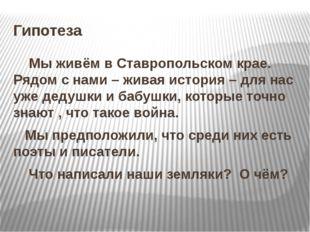 Гипотеза Мы живём в Ставропольском крае. Рядом с нами – живая история – для н
