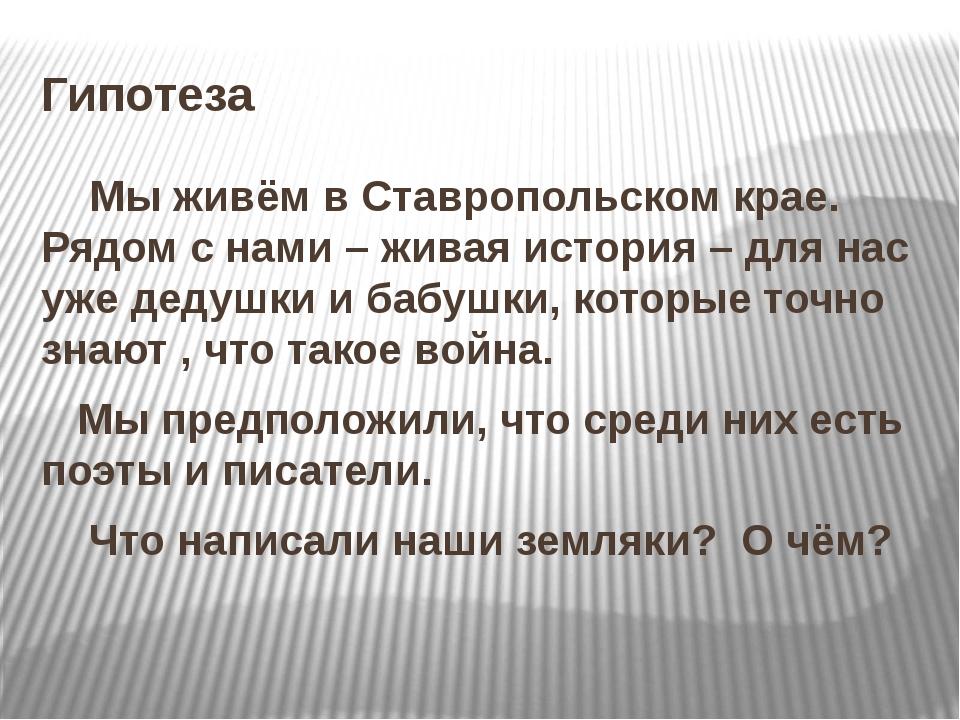 Гипотеза Мы живём в Ставропольском крае. Рядом с нами – живая история – для н...
