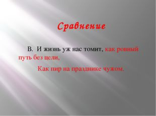 Сравнение В. И жизнь уж нас томит, как ровный путь без цели, Как пир на празд