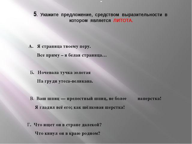 5. Укажите предложение, средством выразительности в котором является ЛИТОТА....