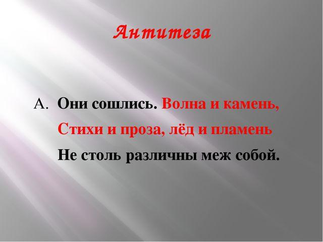 Антитеза А. Они сошлись. Волна и камень, Стихи и проза, лёд и пламень Не стол...