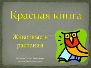 Животные и растения Болтунова Татьяна Геннадьевна Учитель начальных классов
