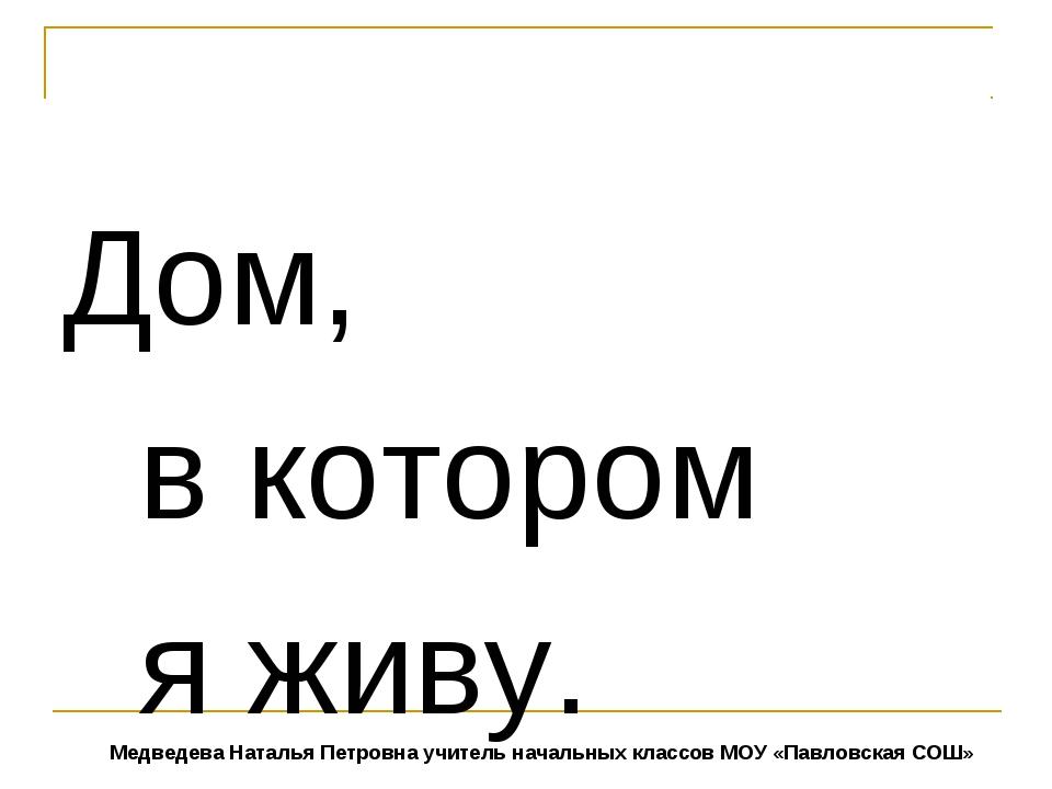 Дом, в котором я живу. Медведева Наталья Петровна учитель начальных классов...