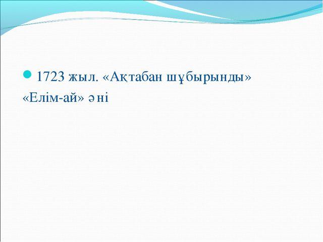 1723 жыл. «Ақтабан шұбырынды» «Елім-ай» әні