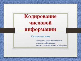 Кодирование числовой информации Системы счисления Захарова Галина Михайловна