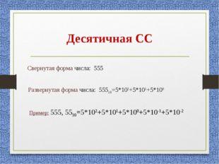 Десятичная СС Свернутая форма числа: 555 Развернутая форма числа: 55510=5*102