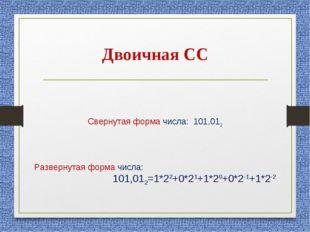 Двоичная СС Свернутая форма числа: 101,012 Развернутая форма числа: 101,012=1
