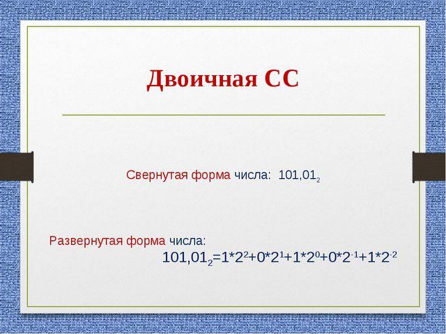 Двоичная СС Свернутая форма числа: 101,012 Развернутая форма числа: 101,012=1...