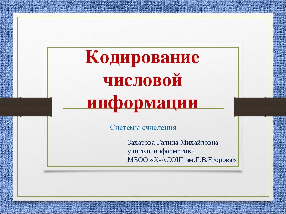 Кодирование числовой информации Системы счисления Захарова Галина Михайловна...
