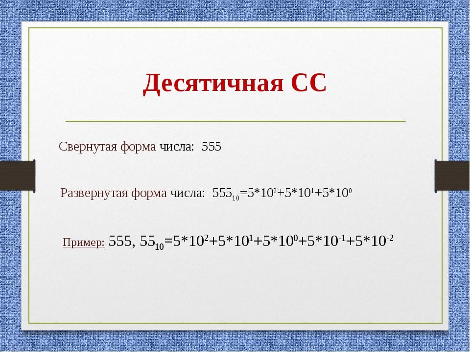 Десятичная СС Свернутая форма числа: 555 Развернутая форма числа: 55510=5*102...