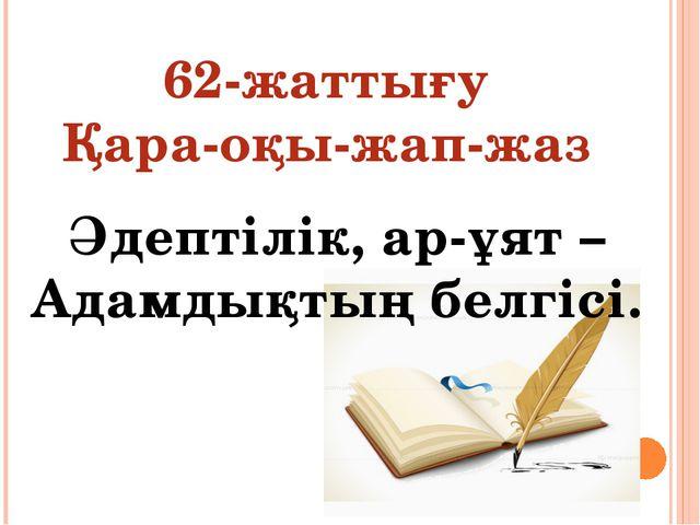 62-жаттығу Қара-оқы-жап-жаз Әдептілік, ар-ұят – Адамдықтың белгісі.
