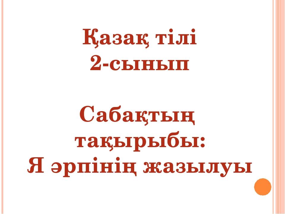 Қазақ тілі 2-сынып Сабақтың тақырыбы: Я әрпінің жазылуы