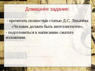 Домашнее задание: - прочитать полностью статью Д.С. Лихачёва «Человек должен