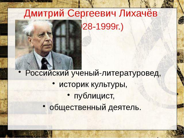 Дмитрий Сергеевич Лихачёв (1928-1999г.) Российский ученый-литературовед,...