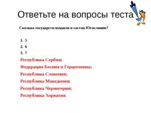 Ответьте на вопросы теста Сколько государств входили в состав Югославии? 5 6