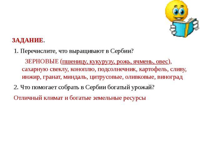 ЗАДАНИЕ. 1. Перечислите, что выращивают в Сербии? ЗЕРНОВЫЕ (пшеницу, кукуруз...