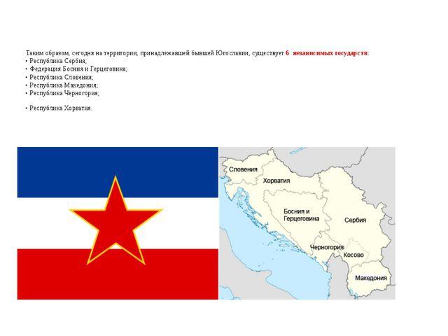 Таким образом, сегодня на территории, принадлежавшей бывшей Югославии, сущест...