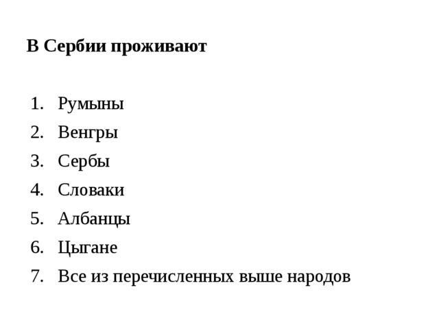 В Сербии проживают Румыны Венгры Сербы Словаки Албанцы Цыгане Все из перечис...