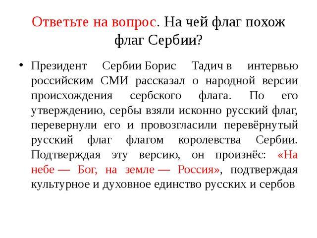 Ответьте на вопрос. На чей флаг похож флаг Сербии? Президент СербииБорис Тад...