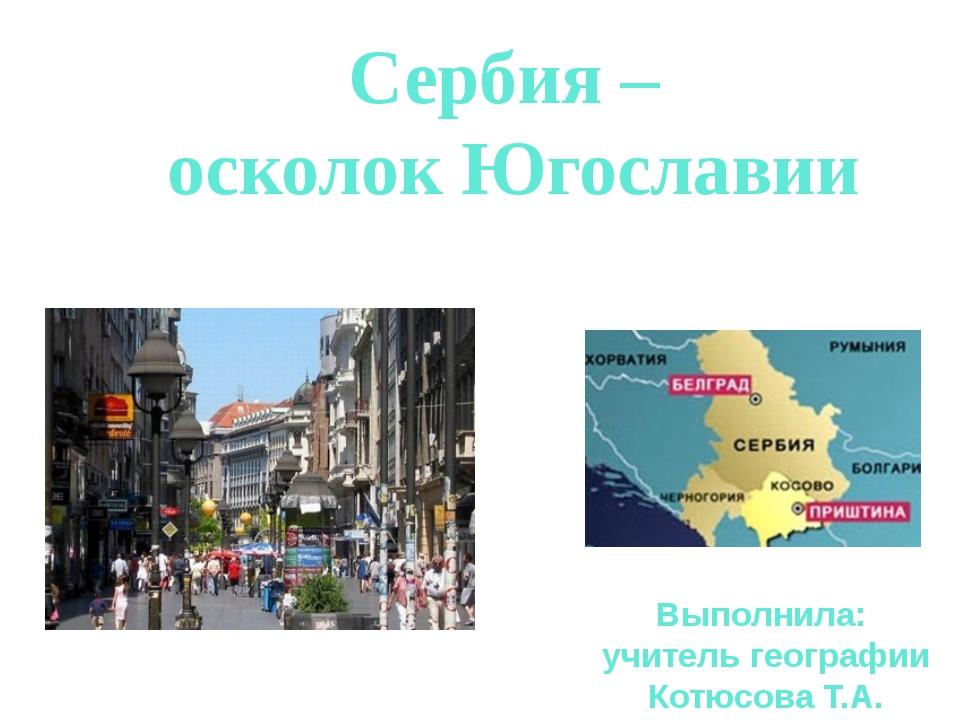 Сербия – осколок Югославии Выполнила: учитель географии Котюсова Т.А.