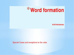 Special Cases and exceptions to the rules Word formation 				N.N.Petrichenko
